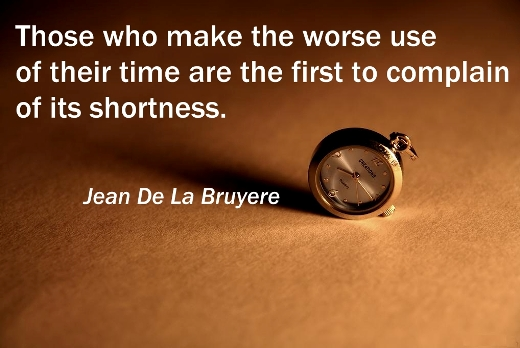 Those who make the worse use of their time are the first to complain of its shortness. (Jean De La Bruyere)