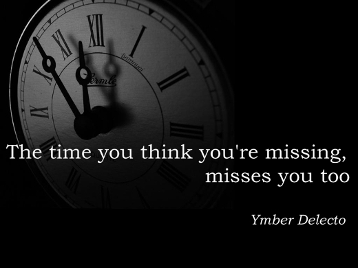The time you think you're missing, misses you too. (Ymber Delecto)