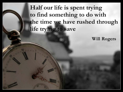 Half our life is spent trying to find something to do with the time we have rushed through life trying to save. (Will Rogers)