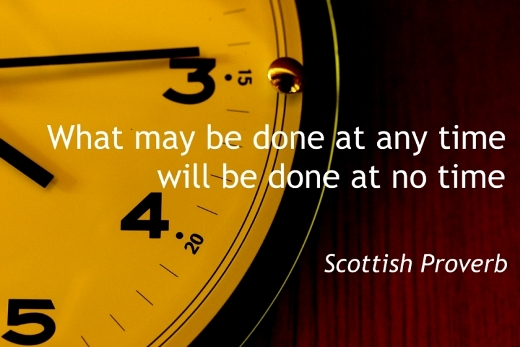What may be done at any time will be done at no time. (Scottish Proverb)