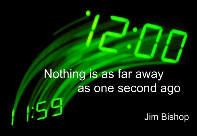 Nothing is as far away as one second ago. (Jim Bishop)