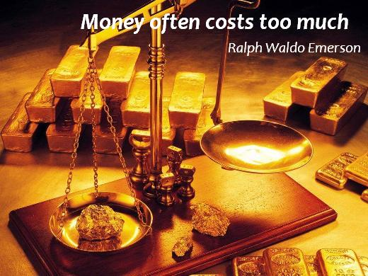 Money often costs too much. (Ralph Waldo Emerson)