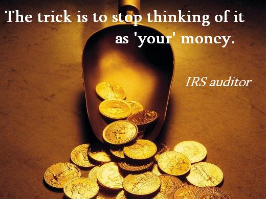 The trick is to stop thinking of it as 'your' money. (IRS auditor)