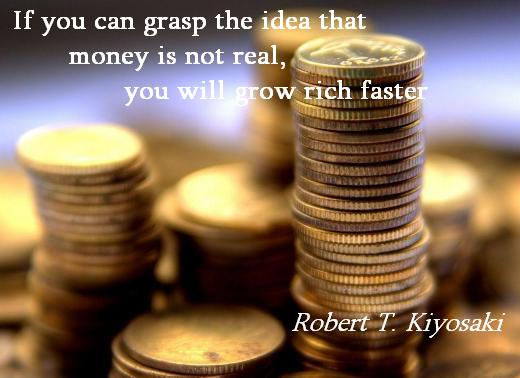 If you can grasp the idea that money is not real, you will grow rich faster. (Robert T. Kiyosaki)