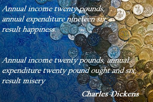 Annual income twenty pounds, annual expenditure nineteen six, result happiness. Annual income twenty pounds, annual expenditure twenty pound ought and six, result misery. (Charles Dickens)