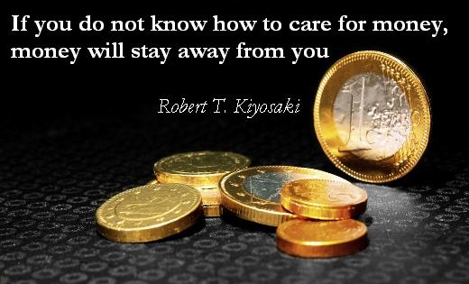 If you do not know how to care for money, money will stay away from you.  (Robert T. Kiyosaki)