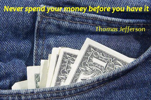 Never spend your money before you have it. (Thomas Jefferson)
