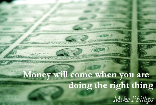 Money will come when you are doing the right thing. (Mike Phillips)