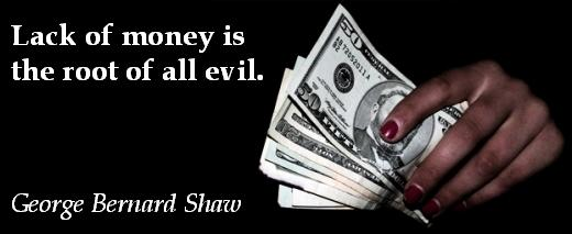 Lack of money is the root of all evil. (George Bernard Shaw)