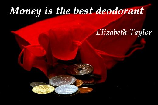 Money is the best deodorant. (Elizabeth Taylor)