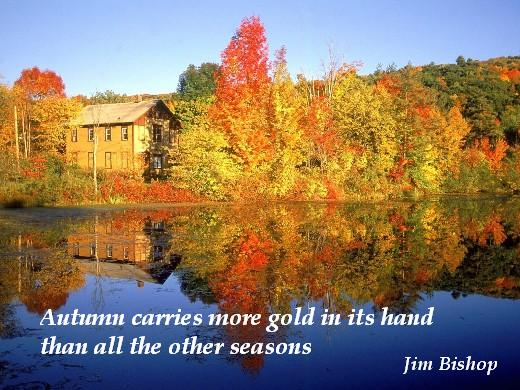 - Autumn carries more gold in its hand than all the other seasons. (Jim Bishop)