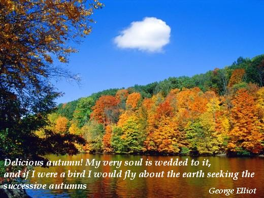 Delicious autumn! My very soul is wedded to it, and if I were a bird I would fly about the earth seeking the successive autumns. (George Elliot)