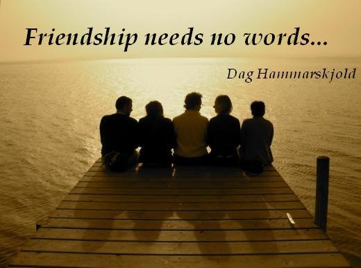 Friendship needs no words... - Dag Hammarskjold
