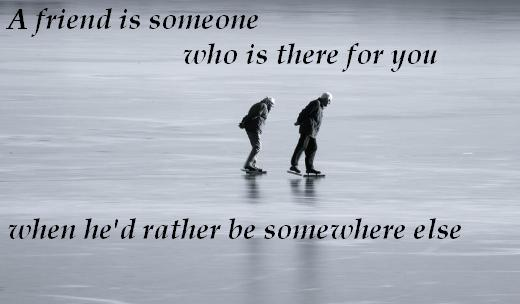 A friend is someone who is there for you when he'd rather be somewhere else