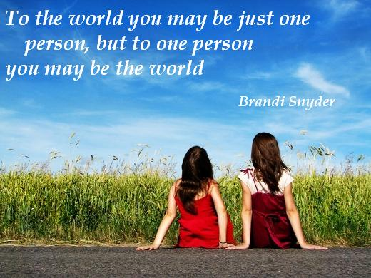 To the world you may be just one person, but to one person you may be the world. - Brandi Snyder