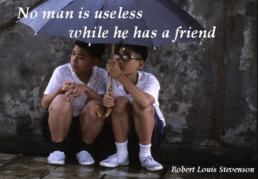 No man is useless while he has a friend. - Robert Louis Stevenson