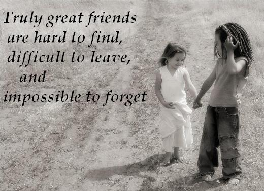 Truly great friends are hard to find, difficult to leave, and impossible to forget