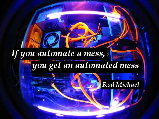 If you automate a mess, you get an automated mess. – Rod Michael