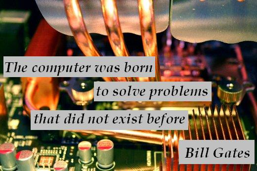 The computer was born to solve problems that did not exist before. – Bill Gates