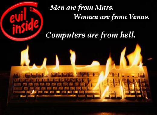 Men are from Mars. Women are from Venus. Computers are from hell.