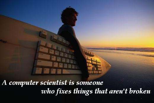A computer scientist is someone who fixes things that aren't broken.