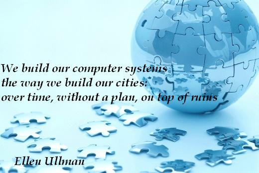 We build our computer systems the way we build our cities: over time, without a plan, on top of ruins - Ellen Ullman