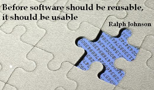 Before software should be reusable, it should be usable. – Ralph Johnson