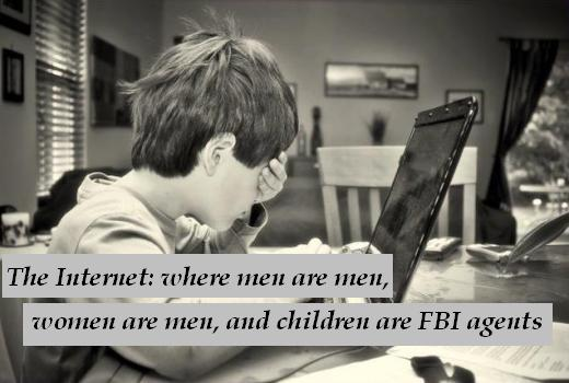 The Internet: where men are men, women are men, and children are FBI agents.