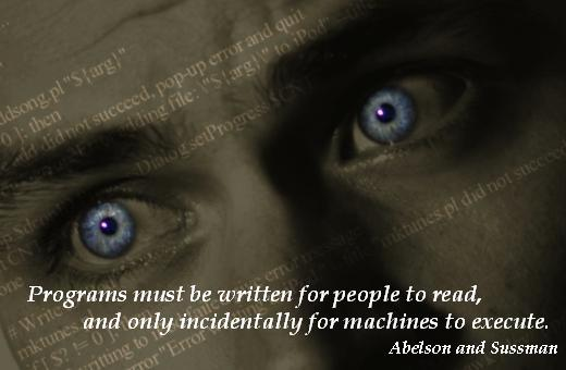 Programs must be written for people to read, and only incidentally for machines to execute. – Abelson and Sussman