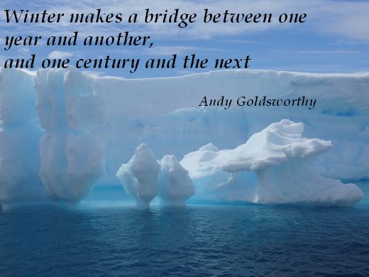Winter makes a bridge between one year and another, and one century and the next.  (Andy Goldsworthy)