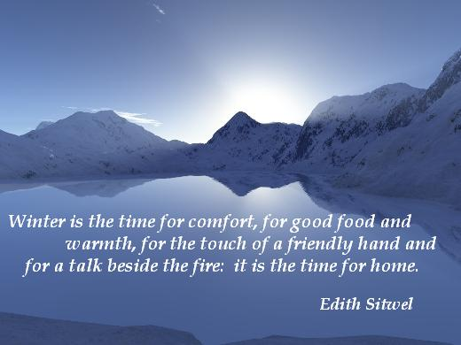 Winter is the time for comfort, for good food and warmth, for the touch of a friendly hand and for a talk beside the fire:  it is the time for home. (Edith Sitwel)