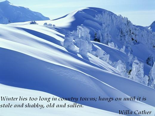 Winter lies too long in country towns; hangs on until it is stale and shabby, old and sullen. (Willa Cather)