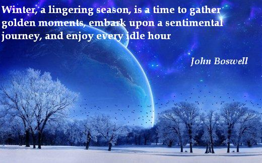 Winter, a lingering season, is a time to gather golden moments, embark upon a sentimental journey, and enjoy every idle hour.  (John Boswell)