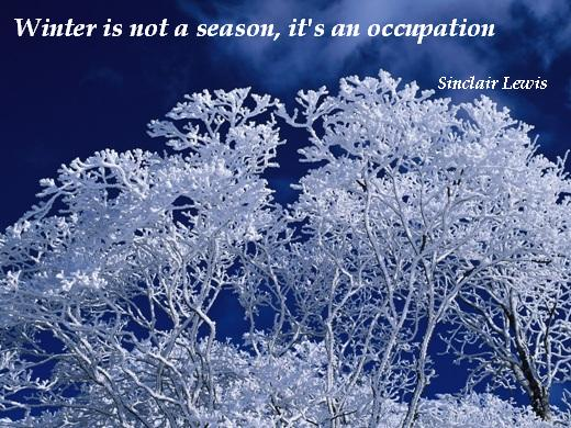 Winter is not a season, it's an occupation. (Sinclair Lewis)