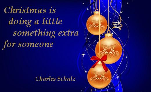 Christmas is doing a little something extra for someone.  (Charles Schulz)