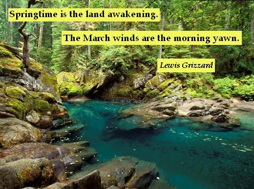 Springtime is the land awakening. The March winds are the morning yawn. - Lewis Grizzard