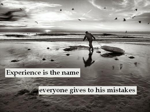 Experience is the name everyone gives to his mistakes