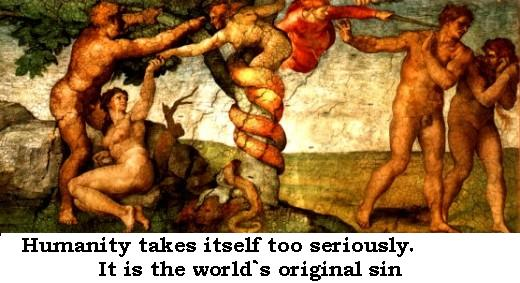 Humanity takes itself too seriously. It is the world`s original sin