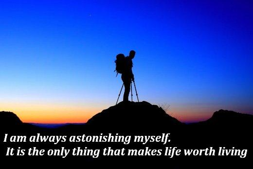 I am always astonishing myself. It is the only thing that makes life worth living
