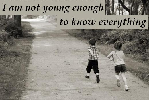 I am not young enough to know everything