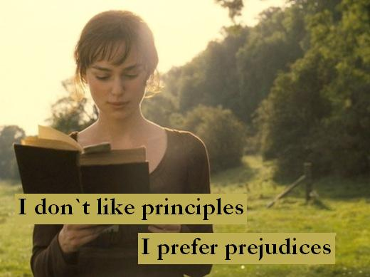 I don`t like principles. I prefer prejudices