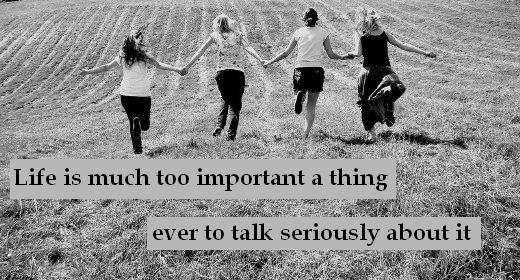 Life is much too important a thing ever to talk seriously about it
