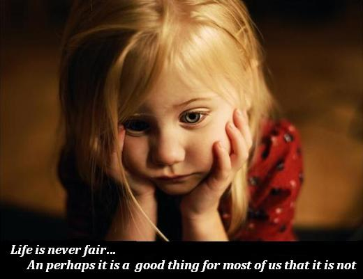 Life is never fair… An perhaps it is a  good thing for most of us that it is not