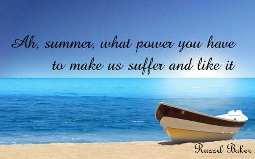 Ah, summer, what power you have to make us suffer and like it. (Russel Baker)