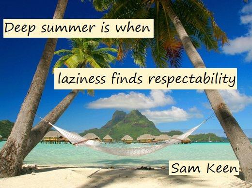 Deep summer is when laziness finds respectability. (Sam Keen)