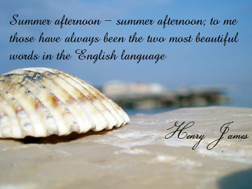 Summer afternoon - summer afternoon; to me those have always been the two most beautiful words in the English language. (Henry James)
