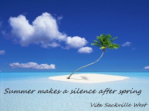 Summer makes a silence after spring. (Vita Sackville-West)