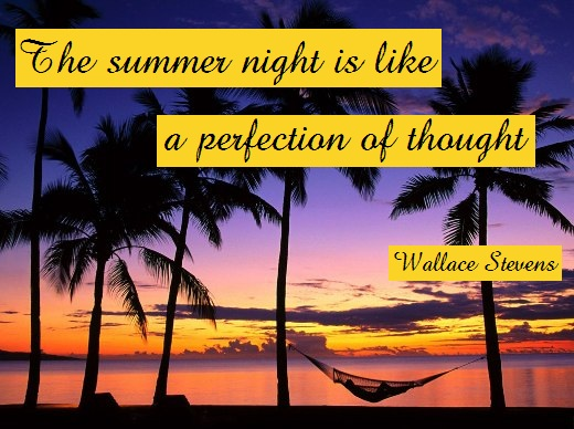 The summer night is like a perfection of thought. (Wallace Stevens)