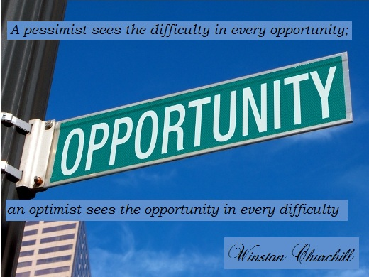 A pessimist sees the difficulty in every opportunity; an optimist sees the opportunity in every difficulty. (Winston Churchill)