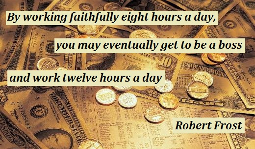 By working faithfully eight hours a day, you may eventually get to be a boss and work twelve hours a day. (Robert Frost)